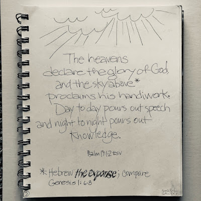 The heavens declare the glory of God, and the sky above proclaims his handiwork. Day to day pours out speech, and night to night reveals knowledge. Psalm 19:1-2