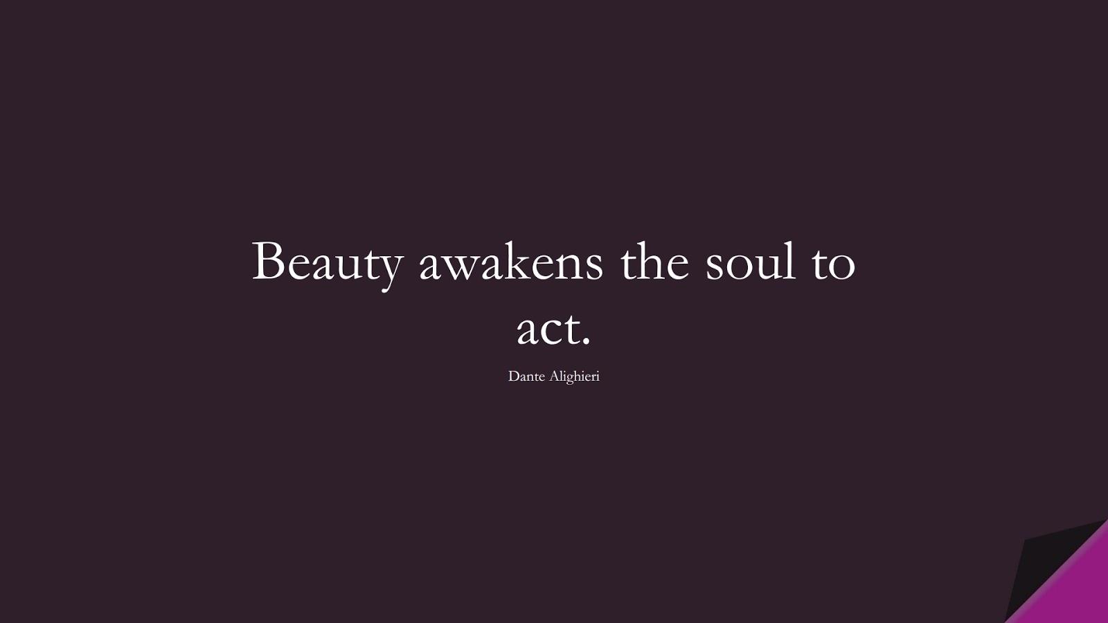 Beauty awakens the soul to act. (Dante Alighieri);  #ShortQuotes