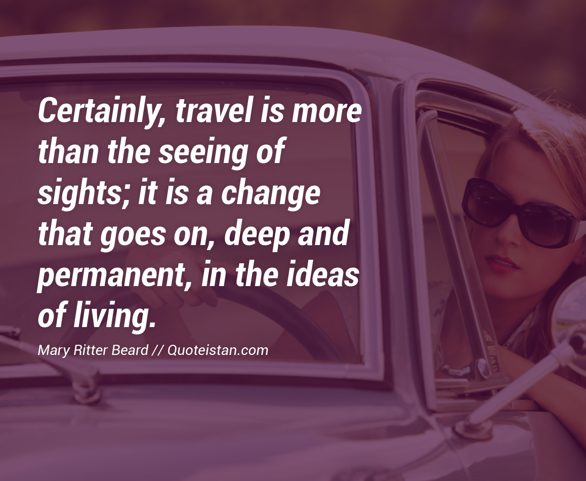 Certainly, travel is more than the seeing of sights; it is a change that goes on, deep and permanent, in the ideas of living.