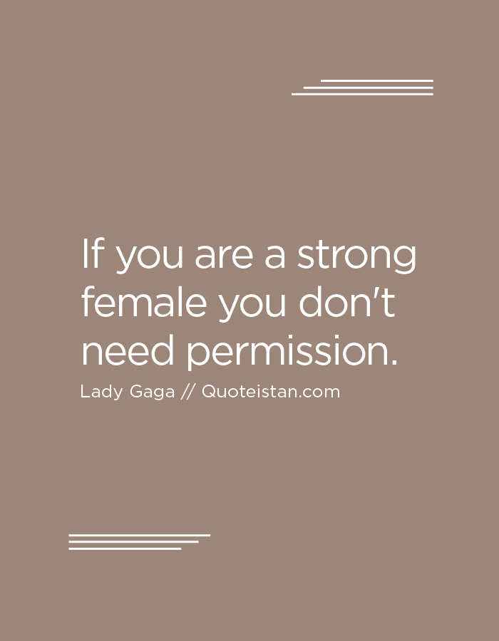 If you are a strong female you don't need permission.