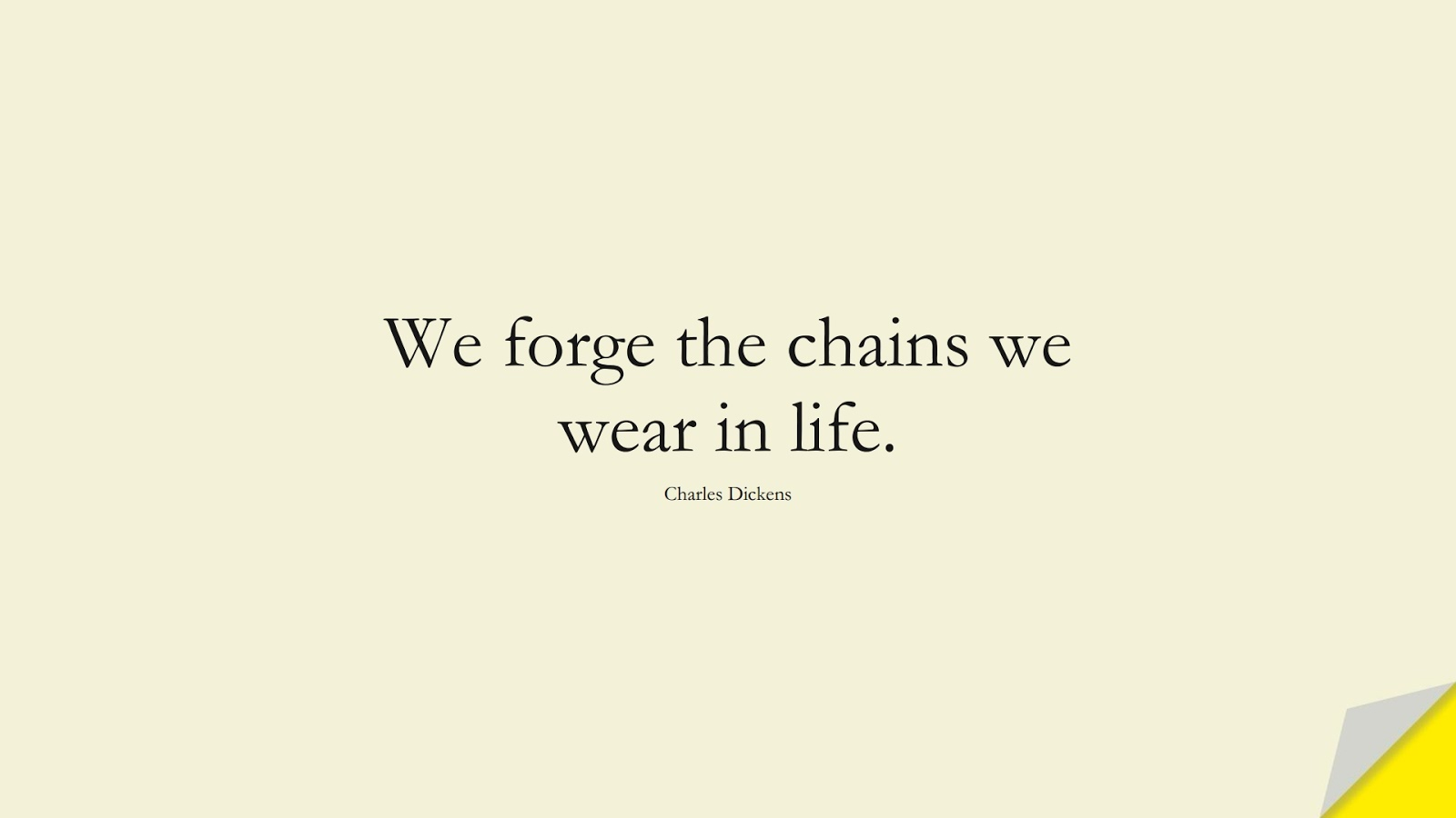 We forge the chains we wear in life. (Charles Dickens);  #HappinessQuotes