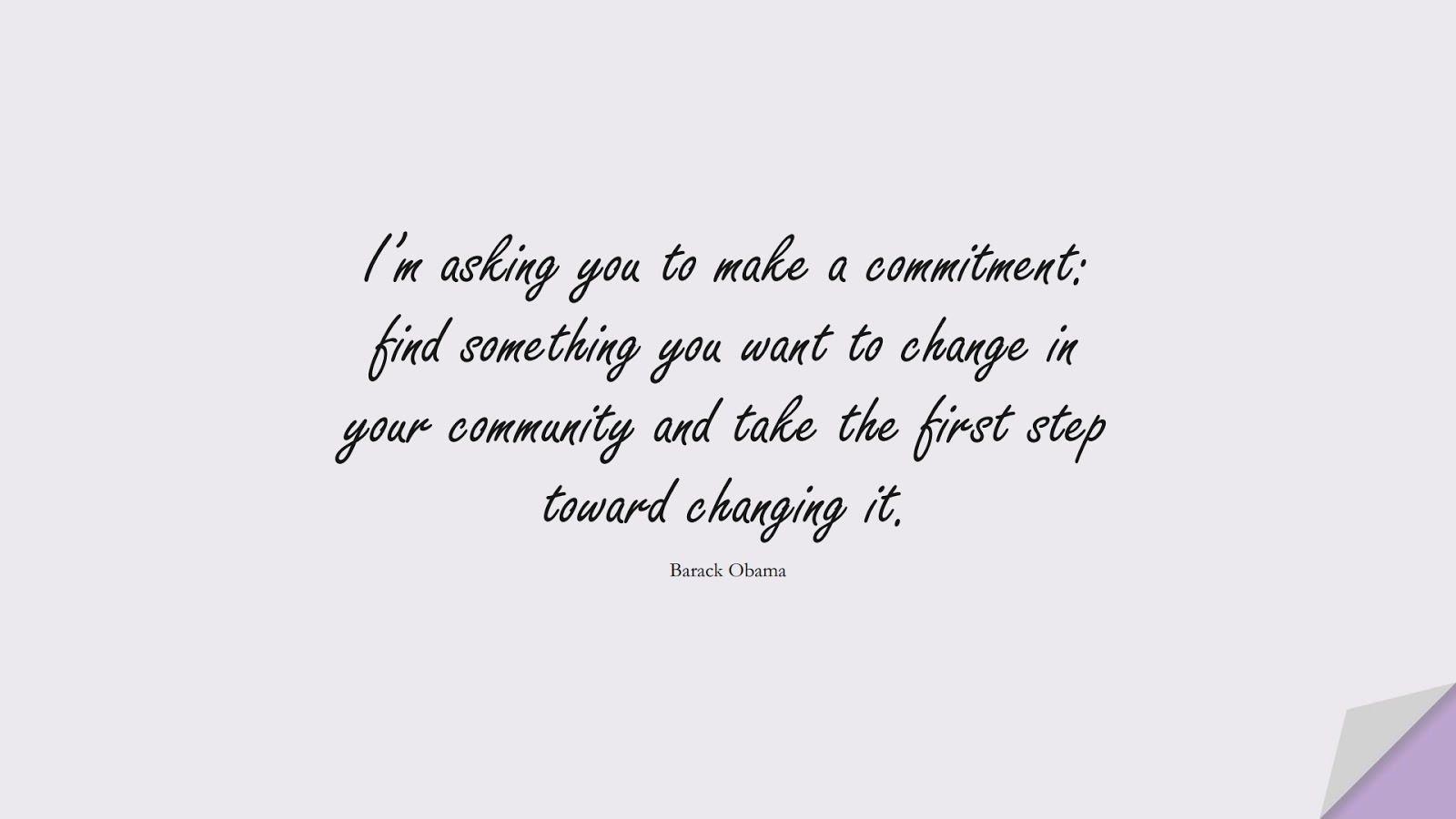 I'm asking you to make a commitment: find something you want to change in your community and take the first step toward changing it. (Barack Obama);  #EncouragingQuotes
