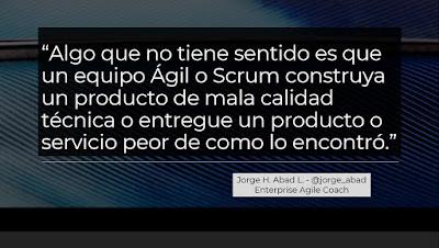 Algo que no tiene sentido es que un equipo Ágil o Scrum construya un producto de mala calidad técnica o entregue un producto o servicio peor de como lo encontró - Jorge Abad