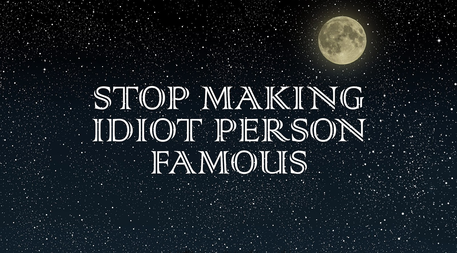 Stop Making Stupid Person Famous