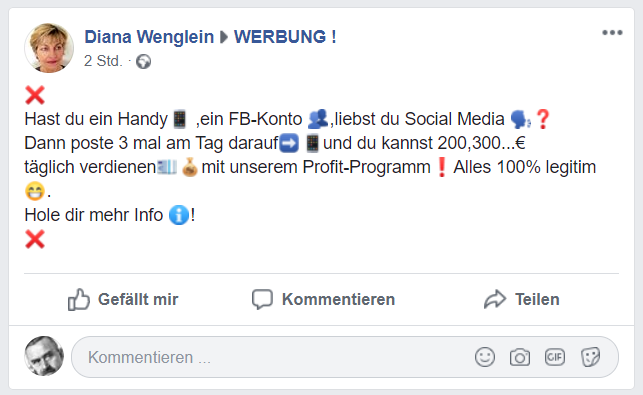 Diana Wenglein an WERBUNG ! 2 Std. ·  ❌  Hast du ein Handy📱 ,ein FB-Konto 👥,liebst du Social Media 🗣❓ Dann poste 3 mal am Tag darauf➡️📱und du kannst 200,300...€ täglich verdienen💶💰mit unserem Profit-Programm❗️Alles 100% legitim 😁. Hole dir mehr Info ℹ️! ❌