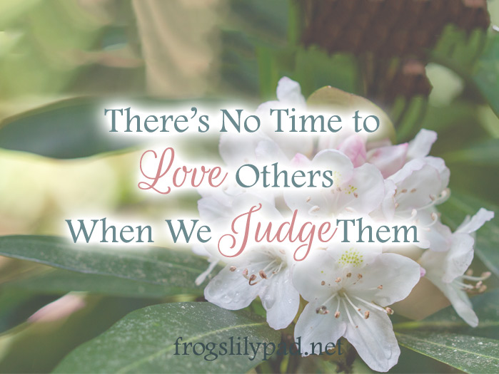 There's No Time to Love Others When You Judge Them
