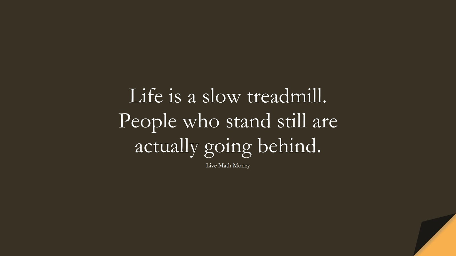 Life is a slow treadmill. People who stand still are actually going behind. (Live Math Money);  #StoicQuotes