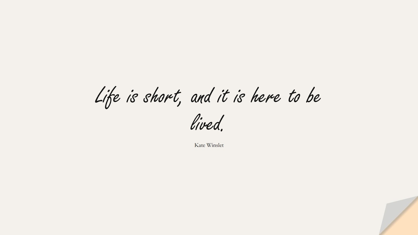 Life is short, and it is here to be lived. (Kate Winslet);  #LifeQuotes