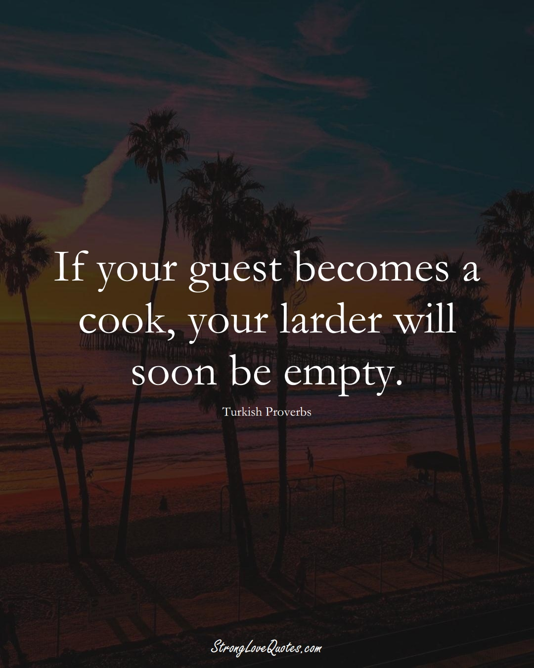 If your guest becomes a cook, your larder will soon be empty. (Turkish Sayings);  #MiddleEasternSayings