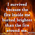 I survived because the fire inside me burned brighter that the fire around me. ~Joshua Graham