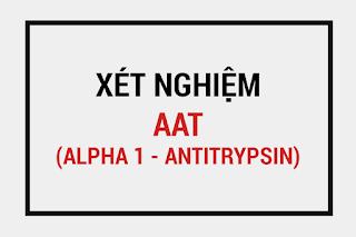 ý nghĩa chỉ số Alpha 1- Antitrypsin, xét nghiệm AAT, bệnh gan và AAT, Các yếu tố tăng giảm AAT, định lượng AAT là gì ?,nồng độ aat máu.
