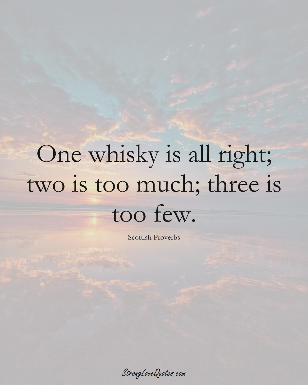One whisky is all right; two is too much; three is too few. (Scottish Sayings);  #EuropeanSayings