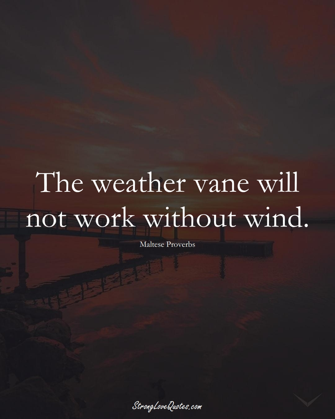 The weather vane will not work without wind. (Maltese Sayings);  #EuropeanSayings