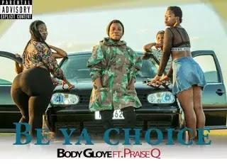 Body Gloye – Be Ya Choice Feat Praise Q -BrytGh.Com