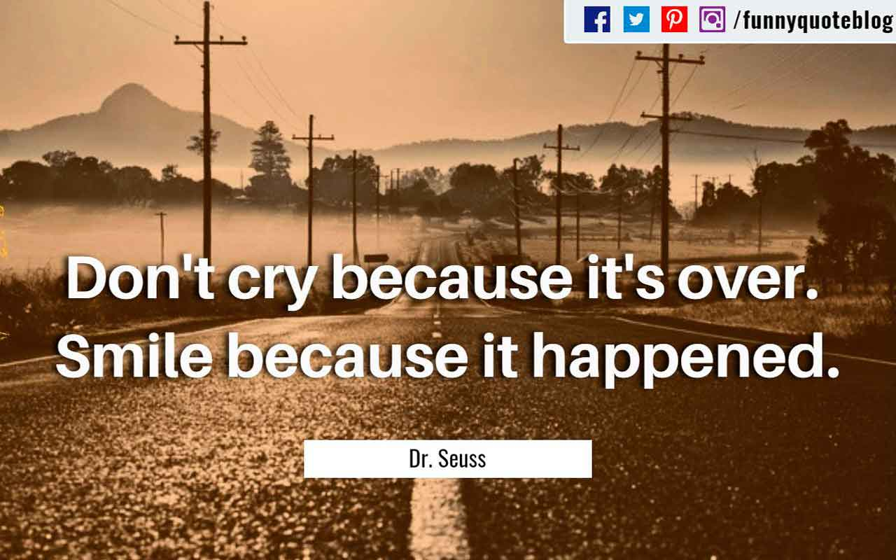 �Don't cry because it's over. Smile because it happened.� ? Dr. Seuss Quote