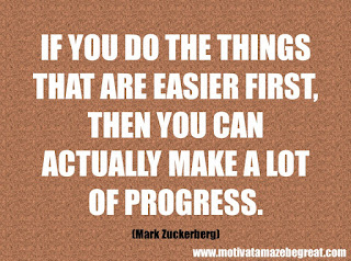 "Featured in our checklist of 46 Powerful Quotes For Entrepreneurs To Get Motivated: ""If you do the things that are easier first, then you can actually make a lot of progress."" -Mark Zuckerberg"
