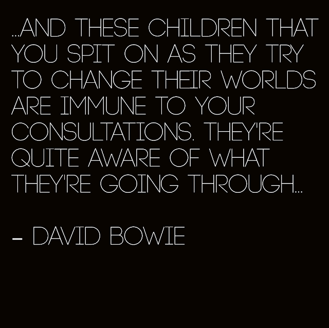 ...And these Children that you spit on as they try to change their worlds are immune to your consultations. They´re quite aware of what they´re going through... - David Bowie