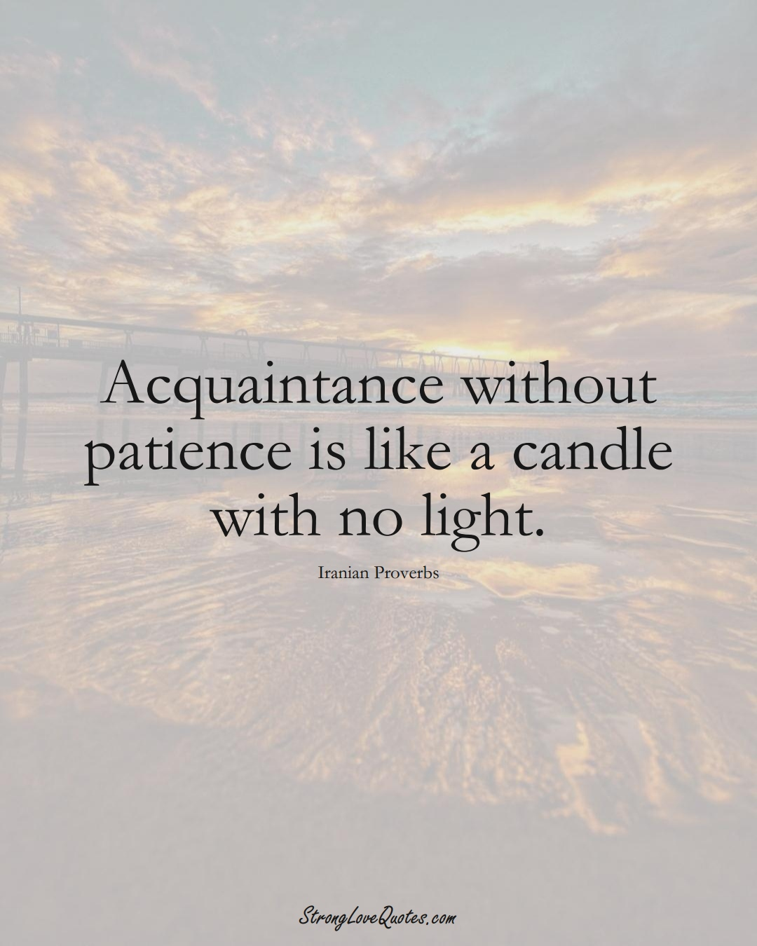 Acquaintance without patience is like a candle with no light. (Iranian Sayings);  #MiddleEasternSayings