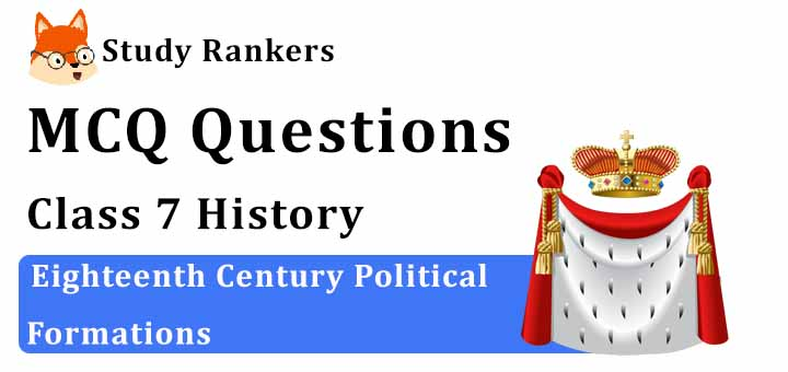 MCQ Questions for Class 7 History: Ch 10 Eighteenth Century Political Formations