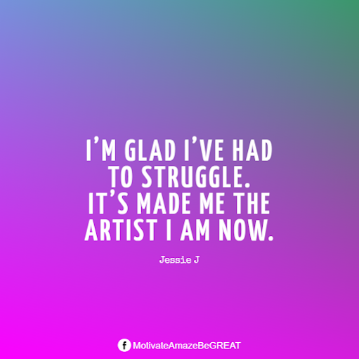 "Inspirational Quotes About Life And Struggles:  ""I'm glad I've had to struggle. It's made me the artist I am now."" - Jessie J"