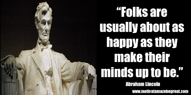 "25 Abraham Lincoln Inspirational Quotes: ""Folks are usually about as happy as they make their minds up to be."" ― Abraham Lincoln"