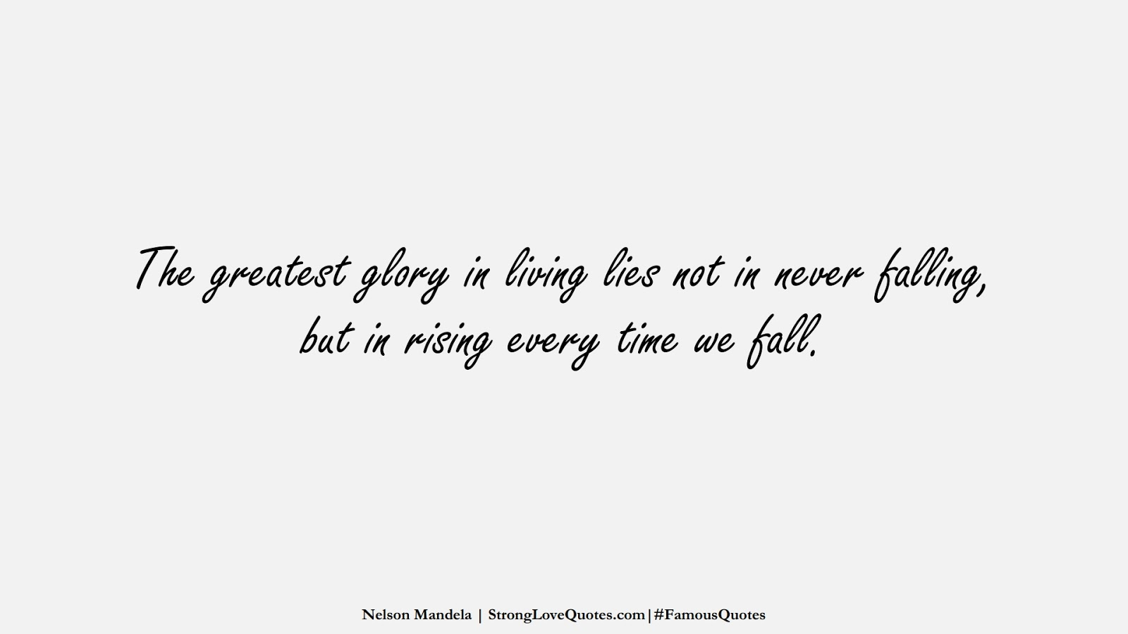 The greatest glory in living lies not in never falling, but in rising every time we fall. (Nelson Mandela);  #FamousQuotes