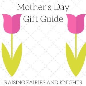 http://www.raisingfairiesandknights.com/mothers-day-gift-guide/