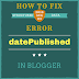 "The Real Solution: How To Fix ""datePublished"" Structured Data Error in Blogger"