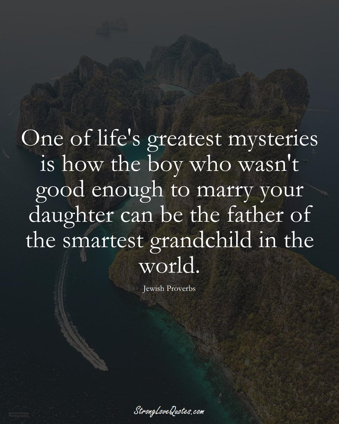 One of life's greatest mysteries is how the boy who wasn't good enough to marry your daughter can be the father of the smartest grandchild in the world. (Jewish Sayings);  #aVarietyofCulturesSayings