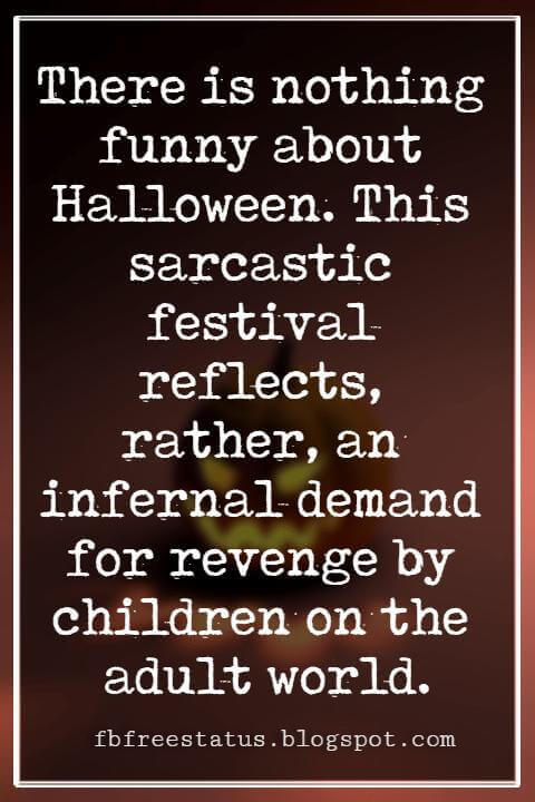 Funny Halloween Quotes, There is nothing funny about Halloween. This sarcastic festival reflects, rather, an infernal demand for revenge by children on the adult world. -Jean Baudrillard
