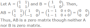 Let A = (■(1&1@1&1)) and B = (■(1&0@-1&0)). Then, AB = (■(1&1@1&1))(■(1&0@-1&0)) = (■(1-1&0+0@1-1&0+0)) = (■(0&0@0&0)) Thus, AB is a zero matrix though neither A nor B is zero matrix.