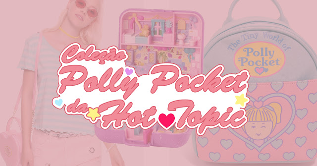Polly Pocket 30 anos + vídeos + coleção Hot Topic