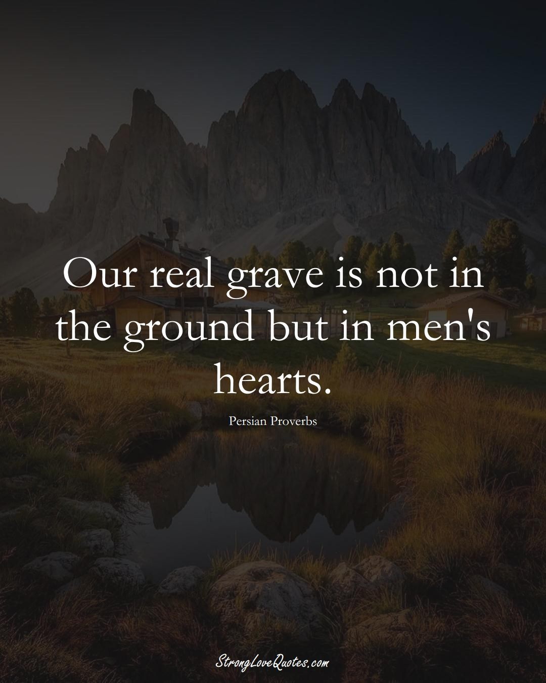 Our real grave is not in the ground but in men's hearts. (Persian Sayings);  #aVarietyofCulturesSayings