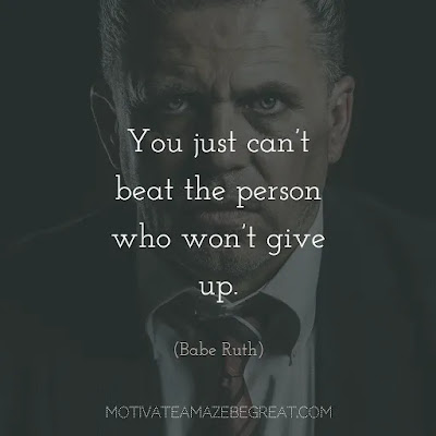 "Never Quit Quotes: ""You just can't beat the person who won't give up."" ― Babe Ruth"