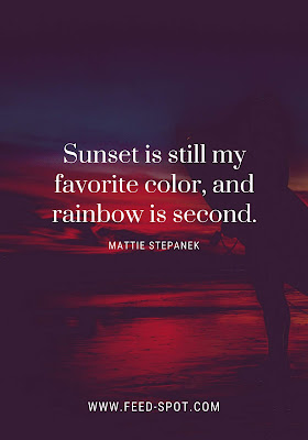 Sunset is still my favorite color, and rainbow is second. __ Mattie Stepanek