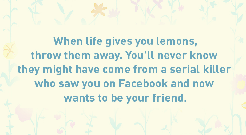 02/ When life gives you lemons, throw them away. You'll never know they might have come from a serial killer who saw you on Facebook and now wants to be your friend.
