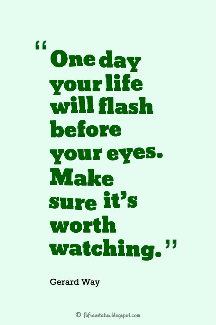"Quotes about stay strong, ""One day your life will flash before your eyes. Make sure it's worth watching."" ― Gerard Way"