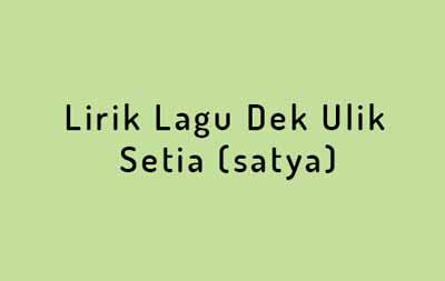 Lirik Lagu Dek Ulik - Setia (satya)