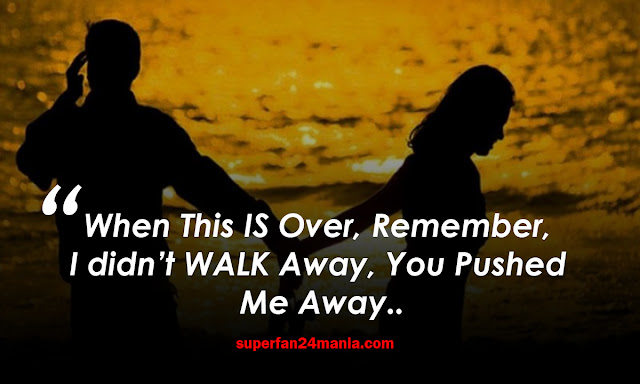 When This IS Over, Remember, I didn't WALK Away, You Pushed Me Away..