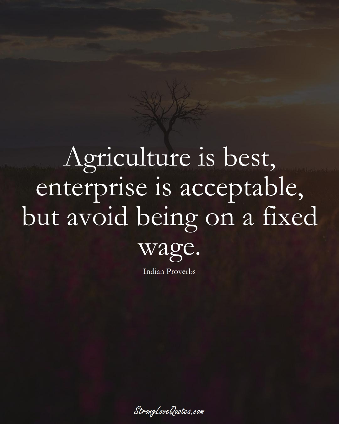 Agriculture is best, enterprise is acceptable, but avoid being on a fixed wage. (Indian Sayings);  #AsianSayings