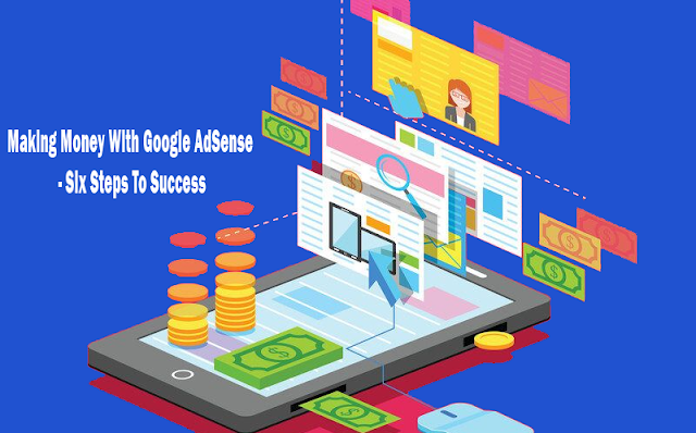 Making Money With Google AdSense - Six Steps To Success