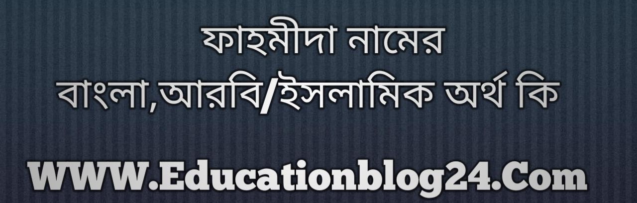 Fahmida name meaning in Bengali, ফাহমীদা নামের অর্থ কি, ফাহমীদা নামের বাংলা অর্থ কি, ফাহমীদা নামের ইসলামিক অর্থ কি, ফাহমীদা কি ইসলামিক /আরবি নাম