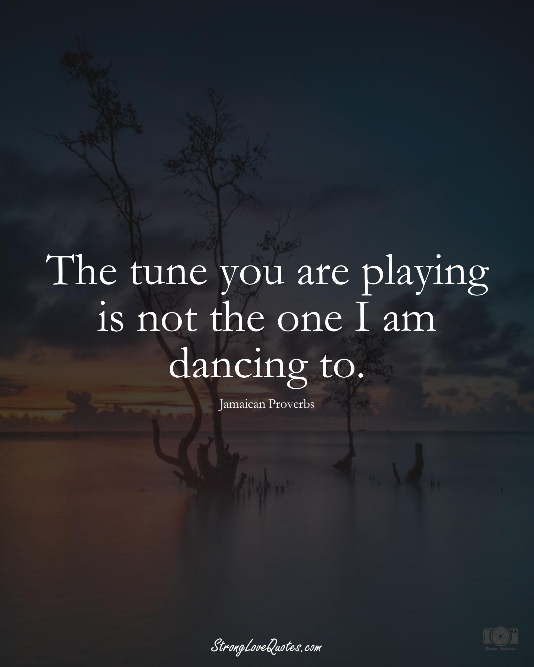 The tune you are playing is not the one I am dancing to. (Jamaican Sayings);  #CaribbeanSayings