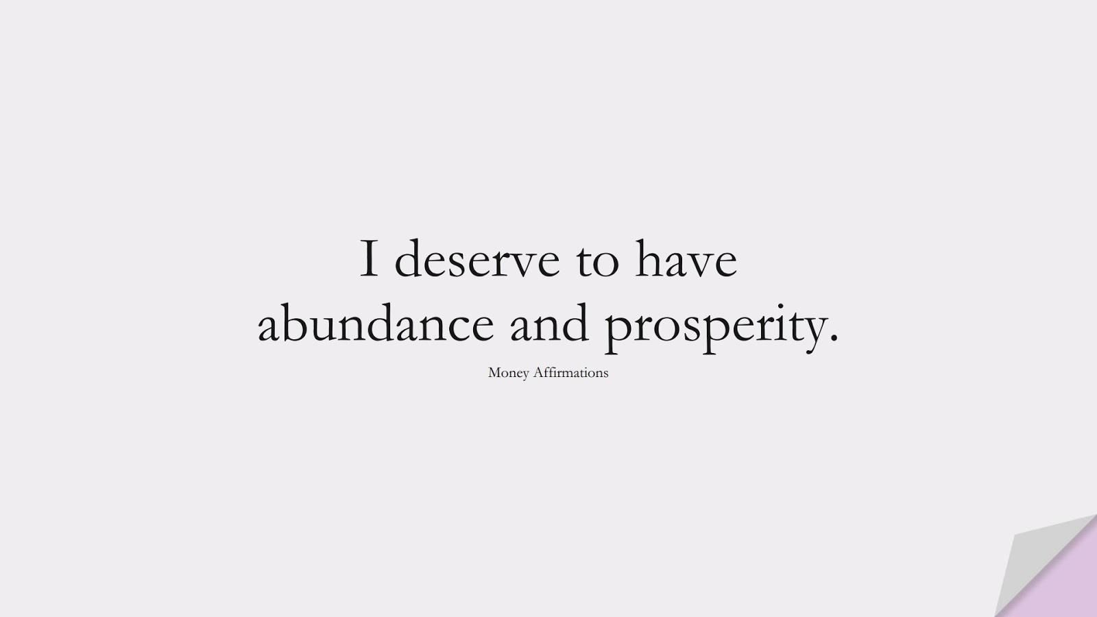 I deserve to have abundance and prosperity. (Money Affirmations);  #MoneyQuotes