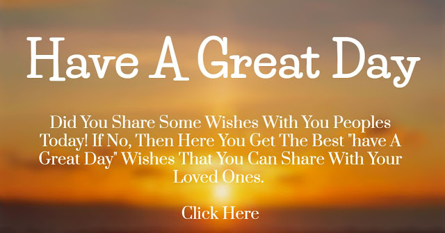 Here you get the best have a great day quotes, messages and wishes that you can love.