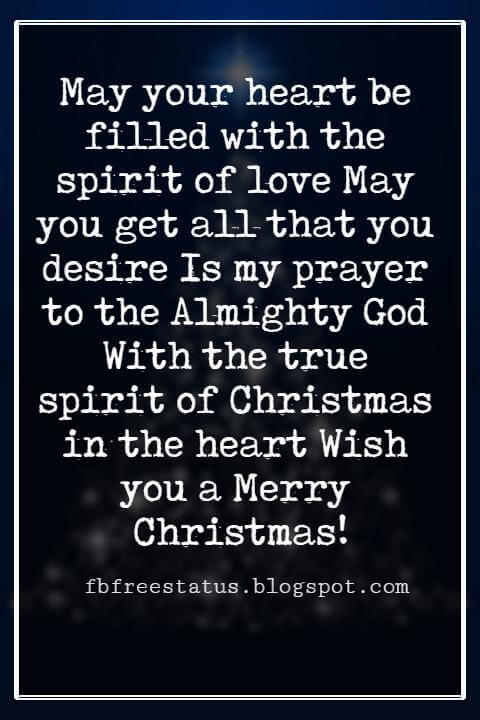 Christmas Blessings, May your heart be filled with the spirit of love May you get all that you desire Is my prayer to the Almighty God With the true spirit of Christmas in the heart Wish you a Merry Christmas!