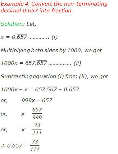 "Example 4. Convert the non-terminating decimal 0.(""657"" ) ̅ into fraction. Solution: Let, x = 0.(""657"" ) ̅ ………….. (i) Multiplying both sides by 1000, we get 1000x = 657.(""657"" ) ̅ ……………. (ii) Subtracting equation (i) from (ii), we get 1000x – x = 657.(""567"" ) ̅ – 0.(""657"" ) ̅ or,	999x = 657 or,	x = ""657"" /""999""  or,	x = ""73"" /""111""  ∴ 0.(""657"" ) ̅ = ""73"" /""111"""