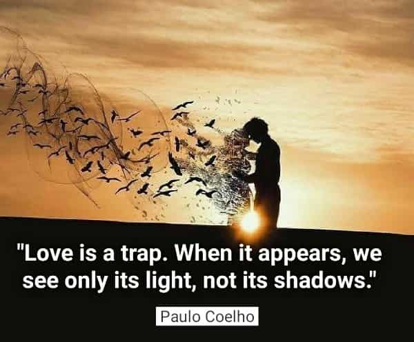 Love is a trap  When it appears, we see only its light, not