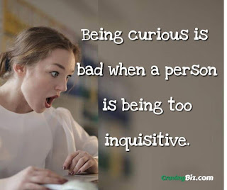 Being curious is bad when a person is being too inquisitive