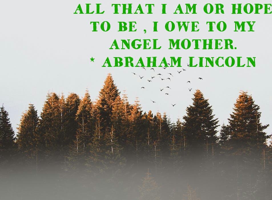 ALL THAT I AM OR HOPE  TO BE, I OWE TO MY  ANGEL MOTHER.  -ABRAHAM LINCOLN